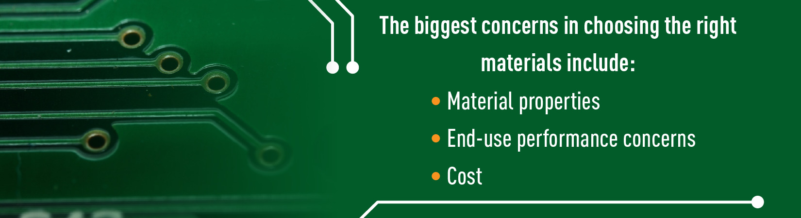 The biggest concerns in choosing the right materials include: Material properties End-use performance concerns and Cost