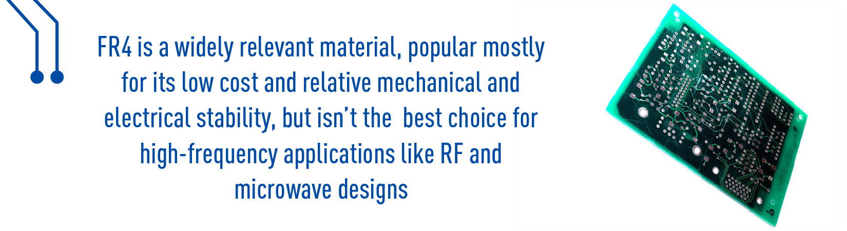 FR4 is widely relevant material, popular mostly for its low cost relative mechanical and electrical stability