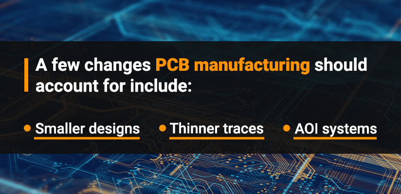 A few Changes PCB manufacturing should account for include: Smaller designs, Thinner traces, AOI systems