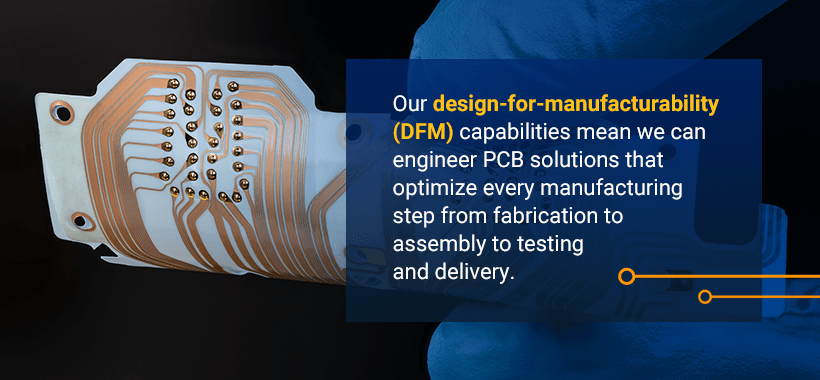 Our design-for-manufacturability (DFM) capabilities mean we can engineer PCB solutions that optimize every manufacturing step from fabrication to assembly to testing and delivery.