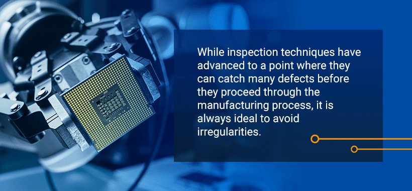 While inspection techniques have advanced to a point where they can catch many defects before they proceed through the manufacturing process, it is always ideal to avoid irregularities.